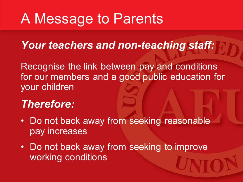 A Message to Parents Your teachers and non-teaching staff: Recognise the link between pay and conditions for our members and a good public education for your children Therefore: Do not back away from seeking reasonable pay increases Do not back away from seeking to improve working conditions
