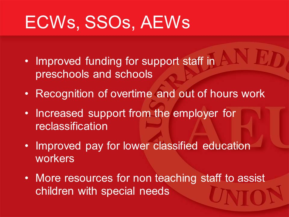 ECWs, SSOs, AEWs Improved funding for support staff in preschools and schools Recognition of overtime and out of hours work Increased support from the employer for reclassification Improved pay for lower classified education workers More resources for non teaching staff to assist children with special needs