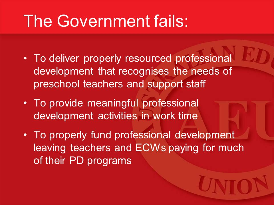 The Government fails: To deliver properly resourced professional development that recognises the needs of preschool teachers and support staff To provide meaningful professional development activities in work time To properly fund professional development leaving teachers and ECWs paying for much of their PD programs