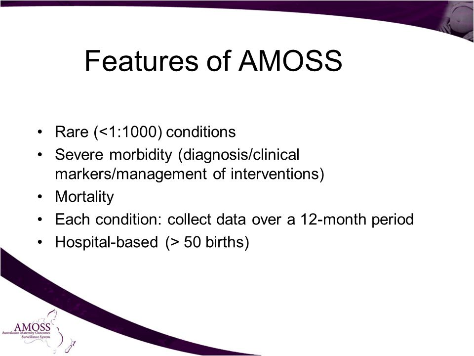 Features of AMOSS Rare (<1:1000) conditions Severe morbidity (diagnosis/clinical markers/management of interventions) Mortality Each condition: collect data over a 12-month period Hospital-based (> 50 births)