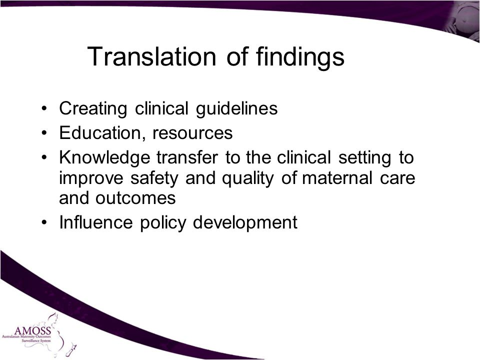 Translation of findings Creating clinical guidelines Education, resources Knowledge transfer to the clinical setting to improve safety and quality of maternal care and outcomes Influence policy development