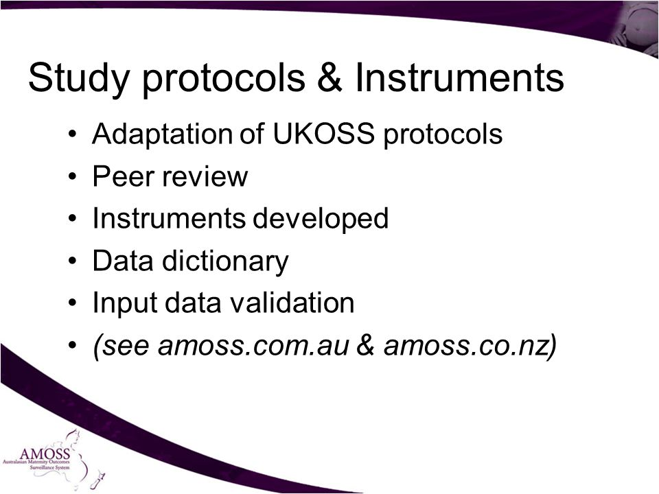 Study protocols & Instruments Adaptation of UKOSS protocols Peer review Instruments developed Data dictionary Input data validation (see amoss.com.au & amoss.co.nz)