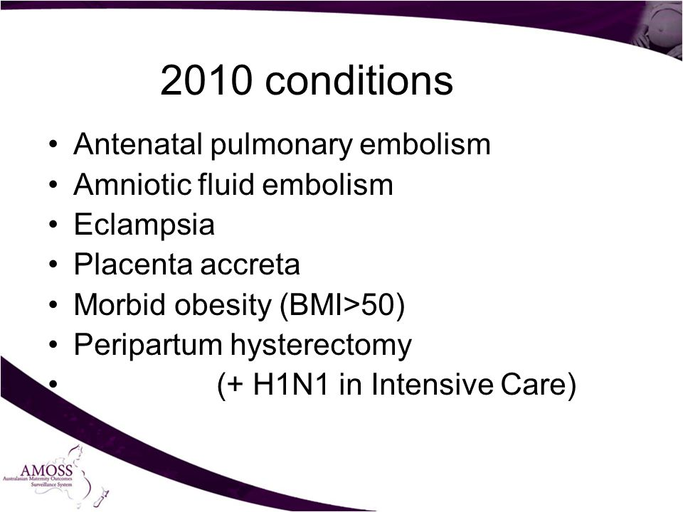 2010 conditions Antenatal pulmonary embolism Amniotic fluid embolism Eclampsia Placenta accreta Morbid obesity (BMI>50) Peripartum hysterectomy (+ H1N1 in Intensive Care)