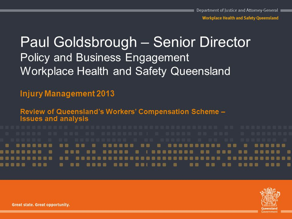 Paul Goldsbrough – Senior Director Policy and Business Engagement Workplace Health and Safety Queensland Injury Management 2013 Review of Queensland's
