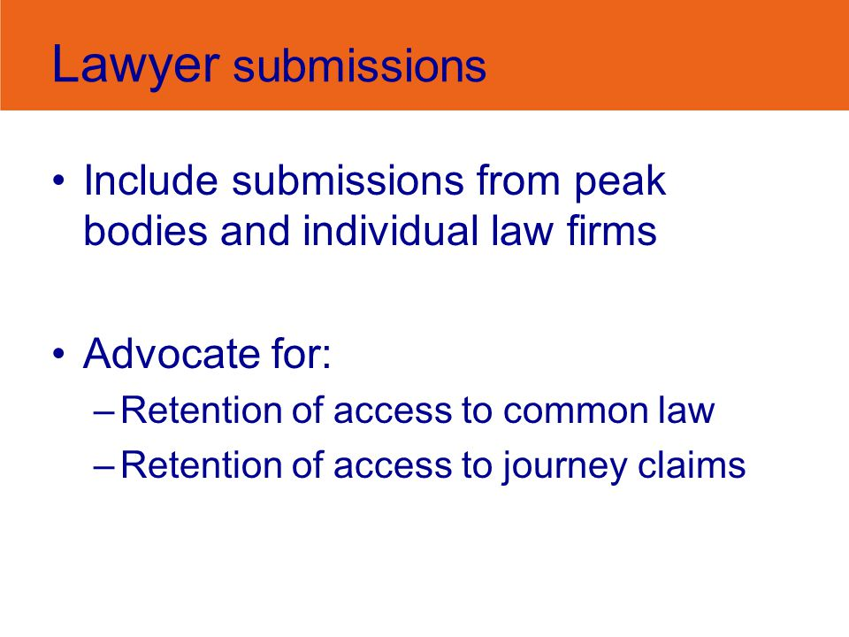 Lawyer submissions Include submissions from peak bodies and individual law firms Advocate for: –Retention of access to common law –Retention of access