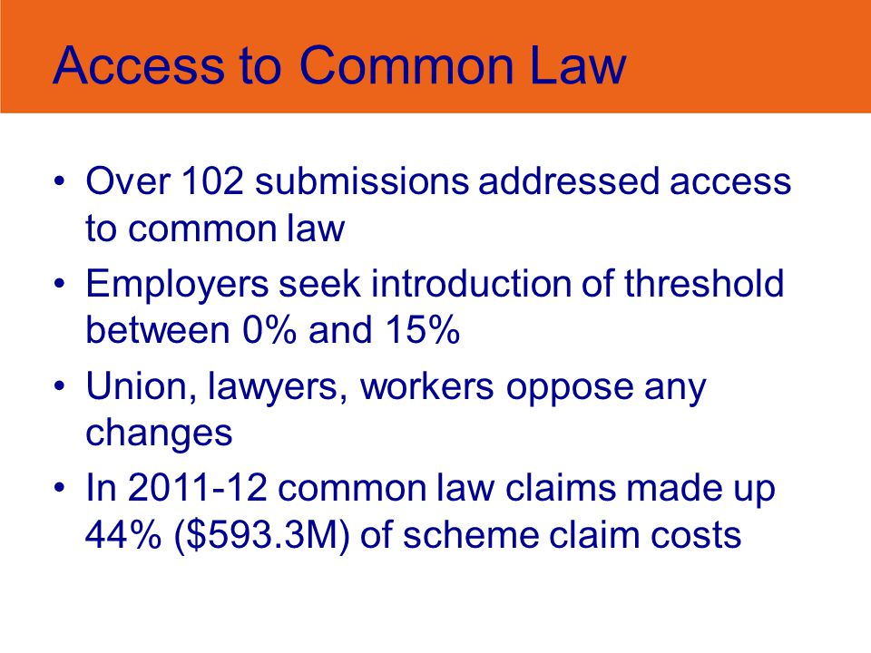 Access to Common Law Over 102 submissions addressed access to common law Employers seek introduction of threshold between 0% and 15% Union, lawyers, workers oppose any changes In 2011-12 common law claims made up 44% ($593.3M) of scheme claim costs