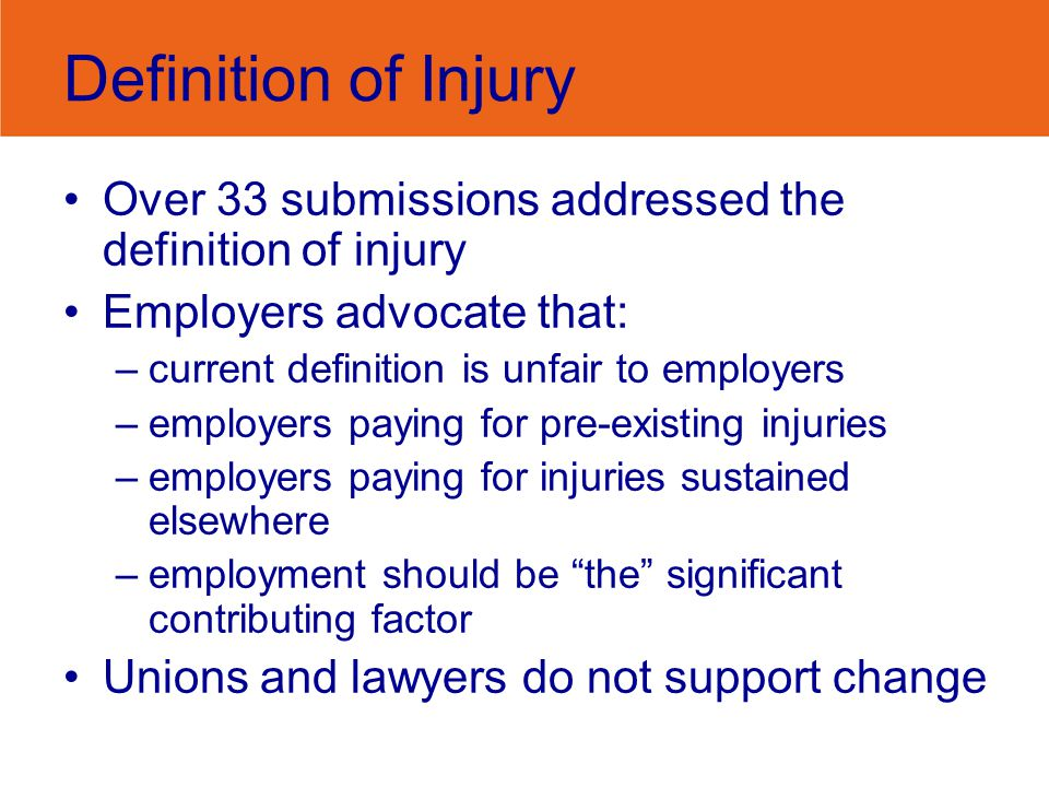 Definition of Injury Over 33 submissions addressed the definition of injury Employers advocate that: –current definition is unfair to employers –employers paying for pre-existing injuries –employers paying for injuries sustained elsewhere –employment should be the significant contributing factor Unions and lawyers do not support change