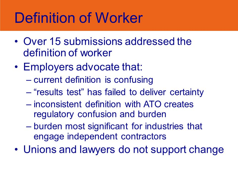 """Definition of Worker Over 15 submissions addressed the definition of worker Employers advocate that: –current definition is confusing –""""results test"""""""