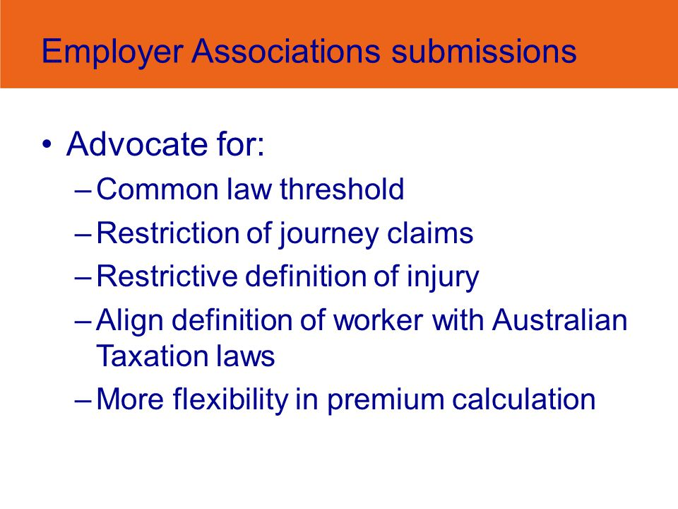 Employer Associations submissions Advocate for: –Common law threshold –Restriction of journey claims –Restrictive definition of injury –Align definition of worker with Australian Taxation laws –More flexibility in premium calculation