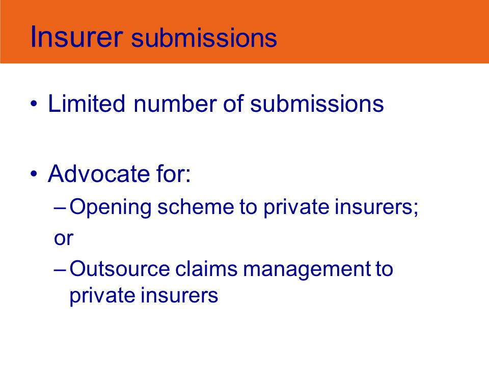 Insurer submissions Limited number of submissions Advocate for: –Opening scheme to private insurers; or –Outsource claims management to private insure