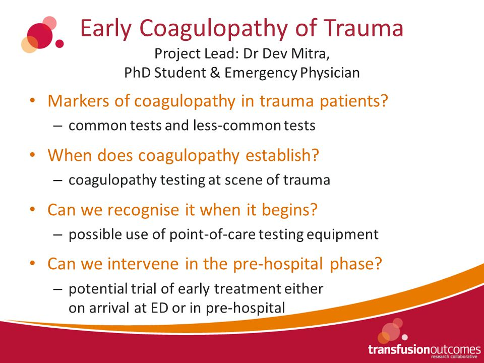 Early Coagulopathy of Trauma Project Lead: Dr Dev Mitra, PhD Student & Emergency Physician Markers of coagulopathy in trauma patients.