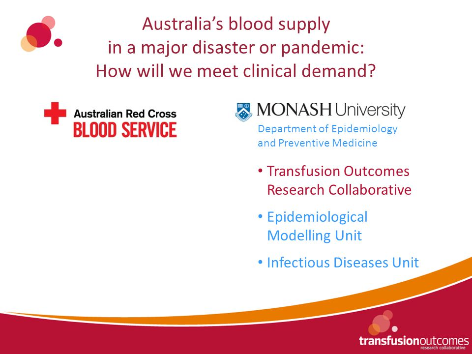 Australia's blood supply in a major disaster or pandemic: How will we meet clinical demand? Department of Epidemiology and Preventive Medicine Transfu