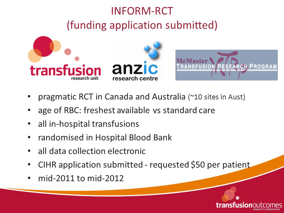 INFORM-RCT (funding application submitted) pragmatic RCT in Canada and Australia (~10 sites in Aust) age of RBC: freshest available vs standard care all in-hospital transfusions randomised in Hospital Blood Bank all data collection electronic CIHR application submitted - requested $50 per patient mid-2011 to mid-2012