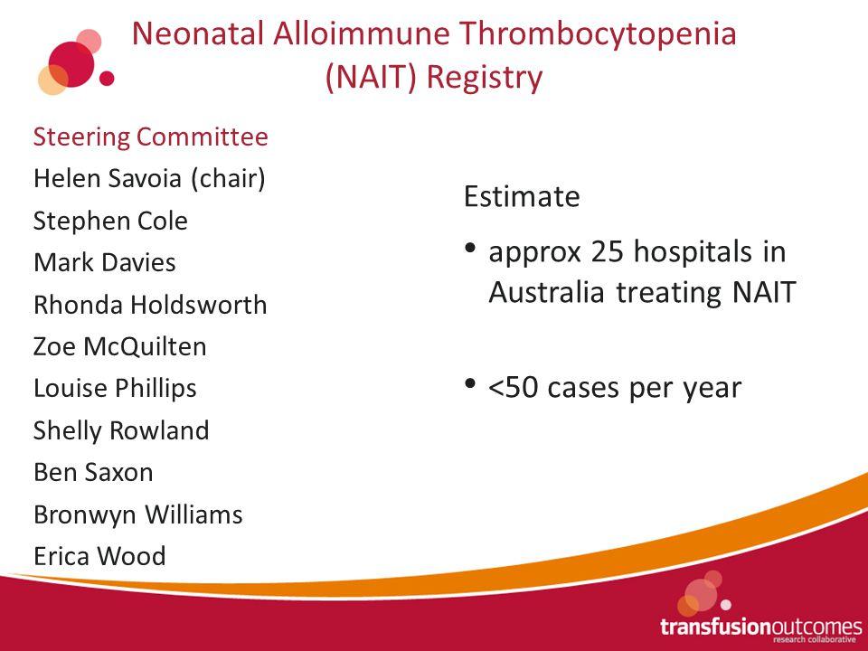 Neonatal Alloimmune Thrombocytopenia (NAIT) Registry Estimate approx 25 hospitals in Australia treating NAIT <50 cases per year Steering Committee Hel