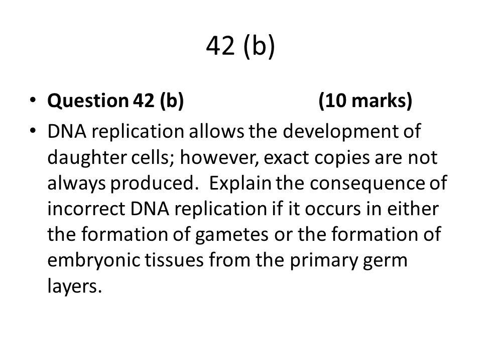 42 (b) Question 42 (b) (10 marks) DNA replication allows the development of daughter cells; however, exact copies are not always produced. Explain the