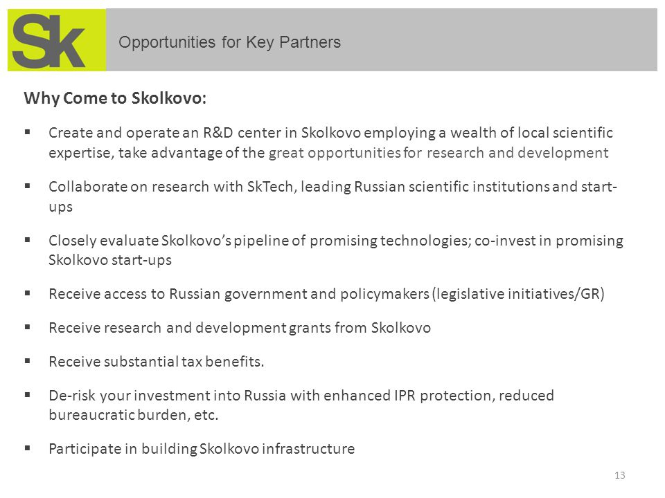 13 Opportunities for Key Partners Why Come to Skolkovo:  Create and operate an R&D center in Skolkovo employing a wealth of local scientific expertis
