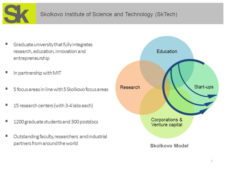  Graduate university that fully integrates research, education, innovation and entrepreneurship  In partnership with MIT  5 focus areas in line with 5 Skolkovo focus areas  15 research centers (with 3-4 labs each)  1200 graduate students and 300 postdocs  Outstanding faculty, researchers and industrial partners from around the world 7 Education Start-ups Corporations & Venture capital Research Skolkovo Model Skolkovo Institute of Science and Technology (SkTech)