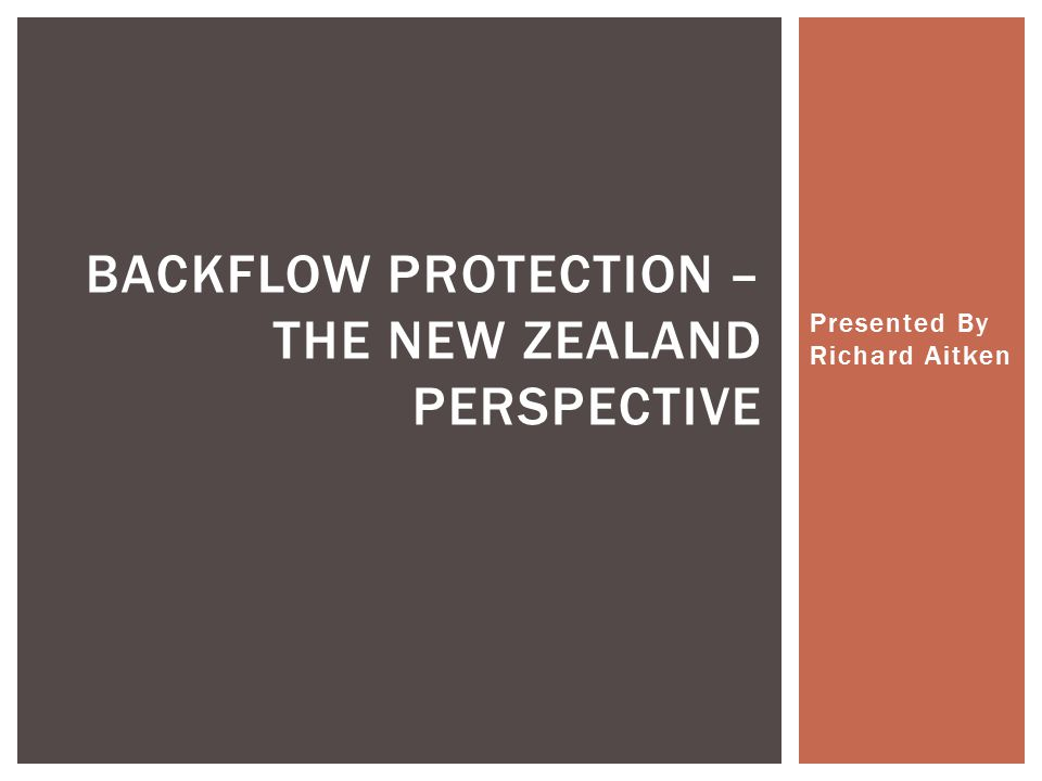 Presented By Richard Aitken BACKFLOW PROTECTION – THE NEW ZEALAND PERSPECTIVE