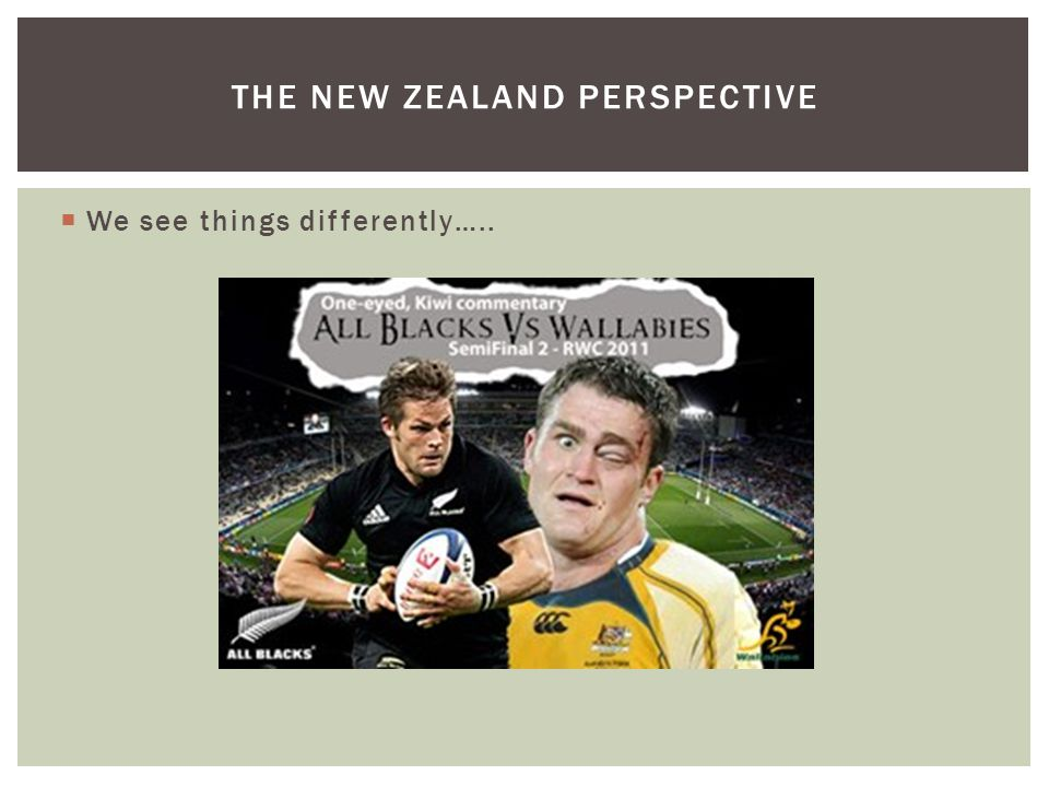  We see things differently….. THE NEW ZEALAND PERSPECTIVE
