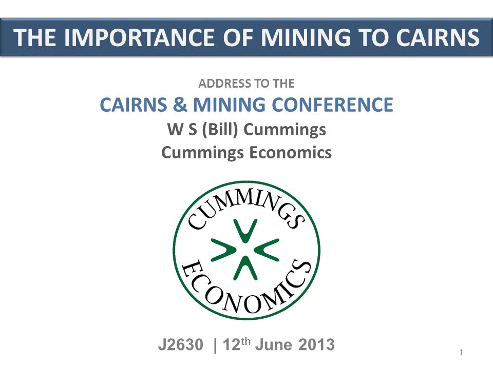 THE IMPORTANCE OF MINING TO CAIRNS J2630 | 12 th June 2013 ADDRESS TO THE CAIRNS & MINING CONFERENCE W S (Bill) Cummings Cummings Economics 1