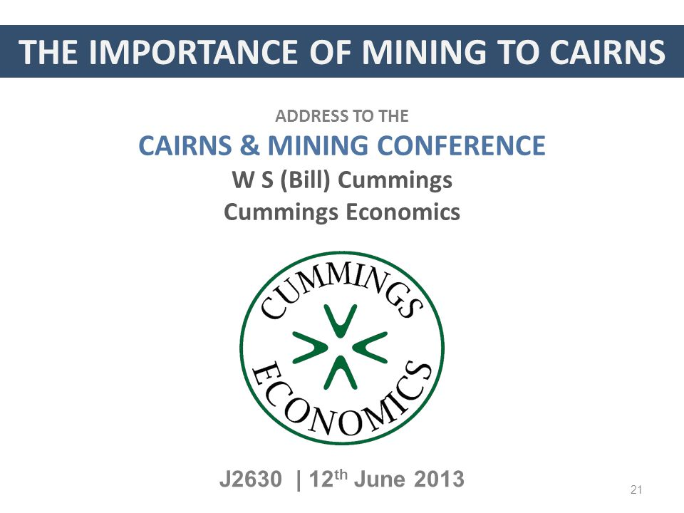 THE IMPORTANCE OF MINING TO CAIRNS J2630 | 12 th June 2013 ADDRESS TO THE CAIRNS & MINING CONFERENCE W S (Bill) Cummings Cummings Economics 21