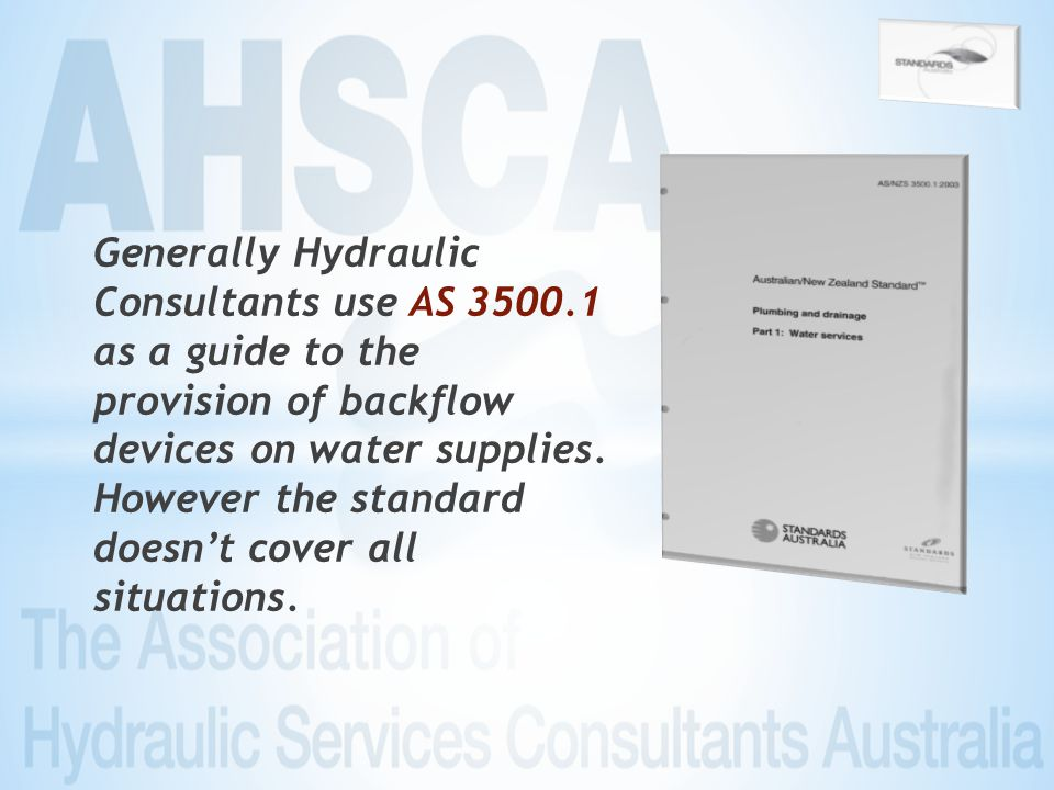 Generally Hydraulic Consultants use AS 3500.1 as a guide to the provision of backflow devices on water supplies.