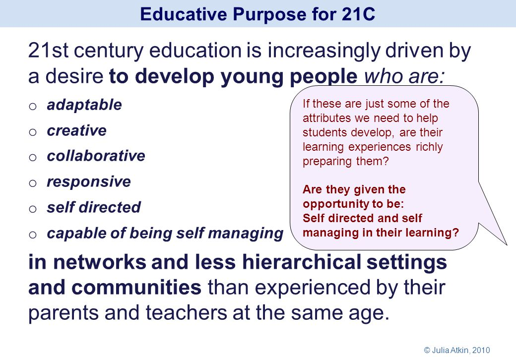 21st century education is increasingly driven by a desire to develop young people who are: o adaptable o creative o collaborative o responsive o self directed o capable of being self managing in networks and less hierarchical settings and communities than experienced by their parents and teachers at the same age.