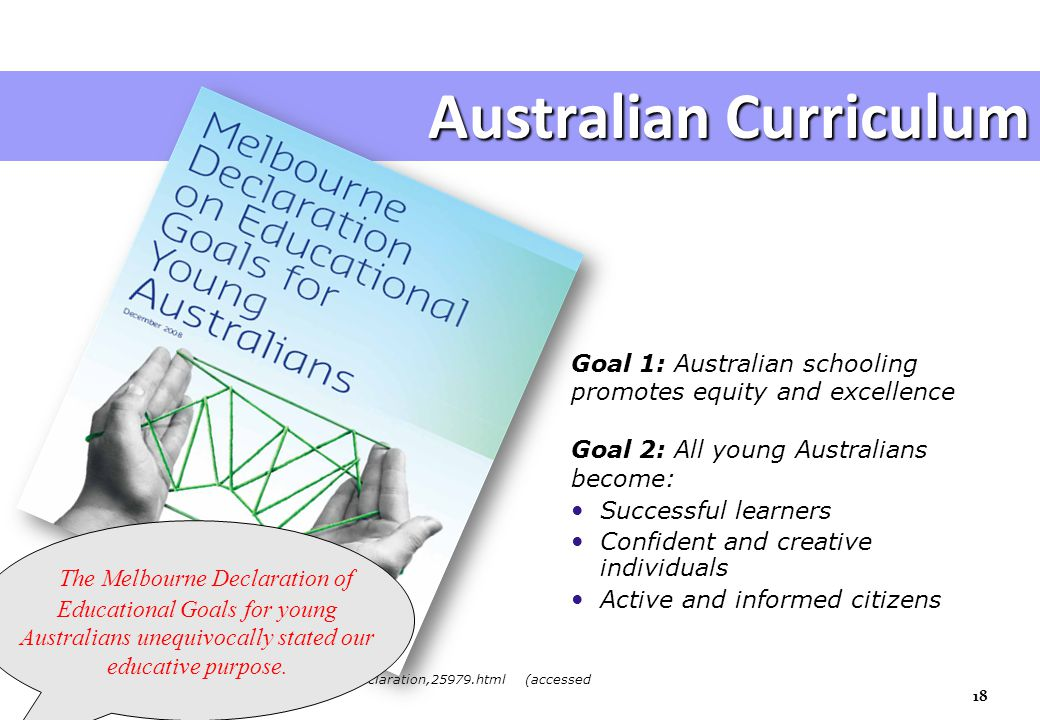Goal 1: Australian schooling promotes equity and excellence Goal 2: All young Australians become: Successful learners Confident and creative individuals Active and informed citizens Australian Curriculum www.mceecdya.edu.au/mceecdya/melbourne_declaration,25979.html (accessed 16/10/2010) 18 The Melbourne Declaration of Educational Goals for young Australians unequivocally stated our educative purpose.