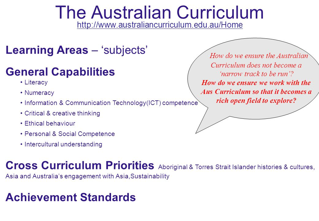 The Australian Curriculum http://www.australiancurriculum.edu.au/Home Learning Areas – 'subjects' General Capabilities Literacy Numeracy Information & Communication Technology(ICT) competence Critical & creative thinking Ethical behaviour Personal & Social Competence Intercultural understanding Cross Curriculum Priorities Aboriginal & Torres Strait Islander histories & cultures, Asia and Australia's engagement with Asia,Sustainability Achievement Standards How do we ensure the Australian Curriculum does not become a 'narrow track to be run'.
