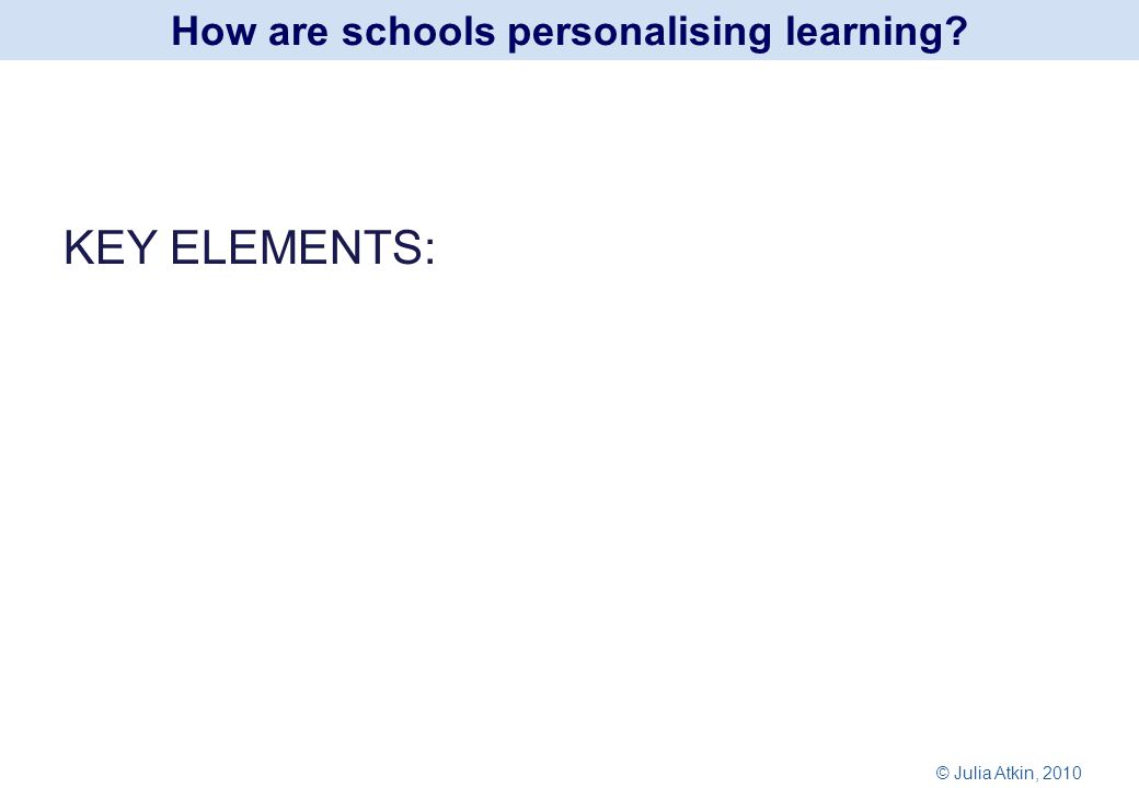 KEY ELEMENTS: How are schools personalising learning © Julia Atkin, 2010