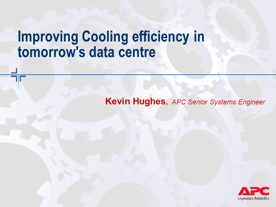 Improving Cooling efficiency in tomorrow s data centre Kevin Hughes, APC Senior Systems Engineer