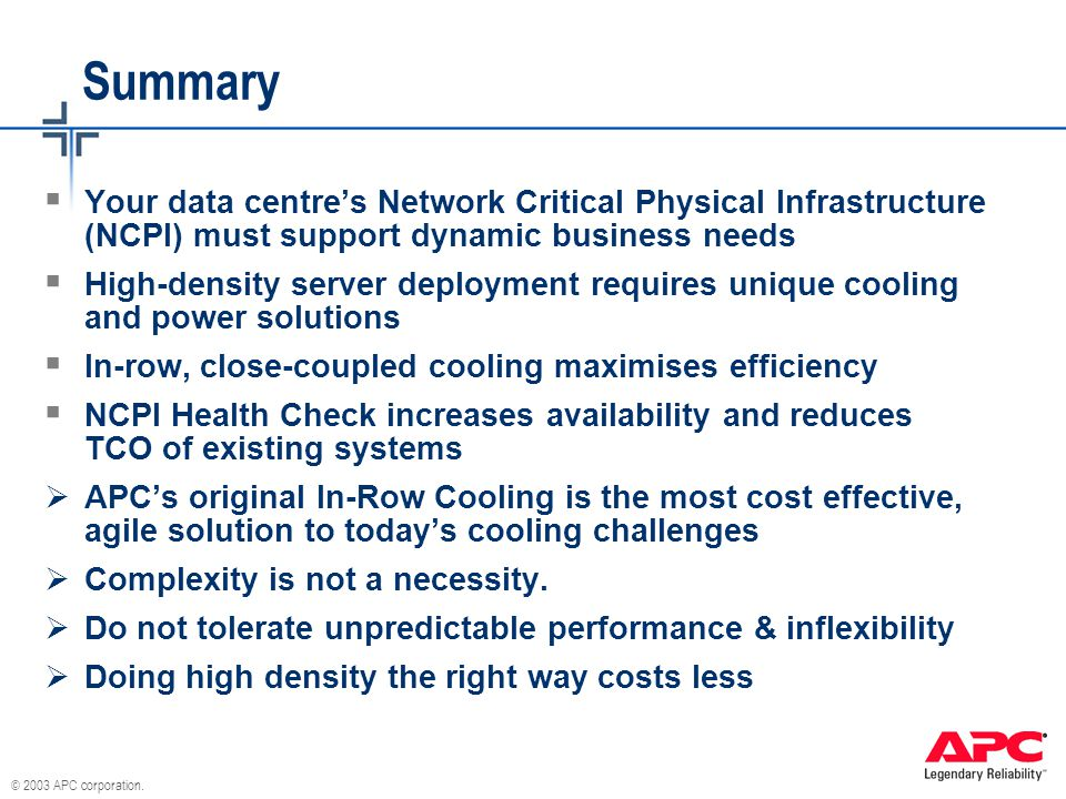 © 2003 APC corporation. Summary  Your data centre's Network Critical Physical Infrastructure (NCPI) must support dynamic business needs  High-densit
