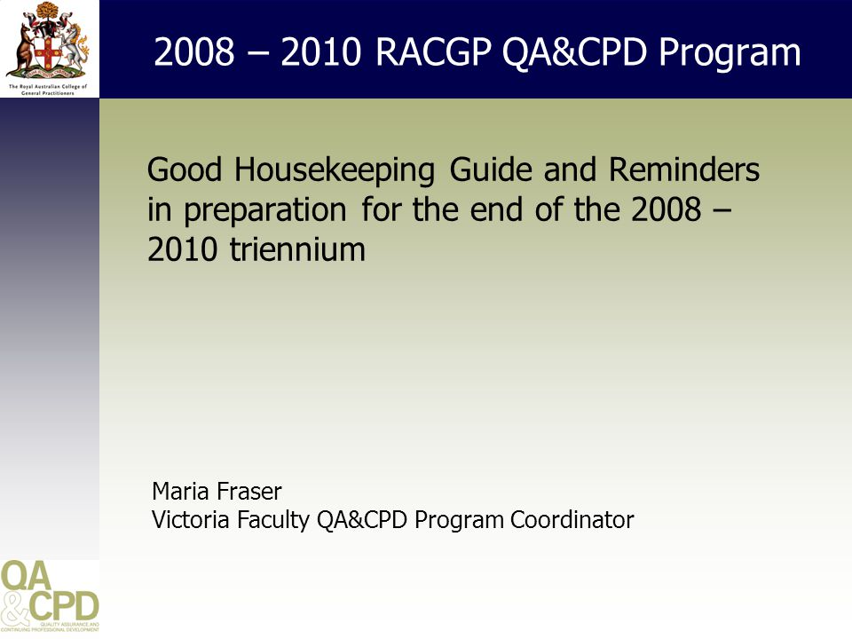 2008 – 2010 RACGP QA&CPD Program Good Housekeeping Guide and Reminders in preparation for the end of the 2008 – 2010 triennium Maria Fraser Victoria Faculty QA&CPD Program Coordinator