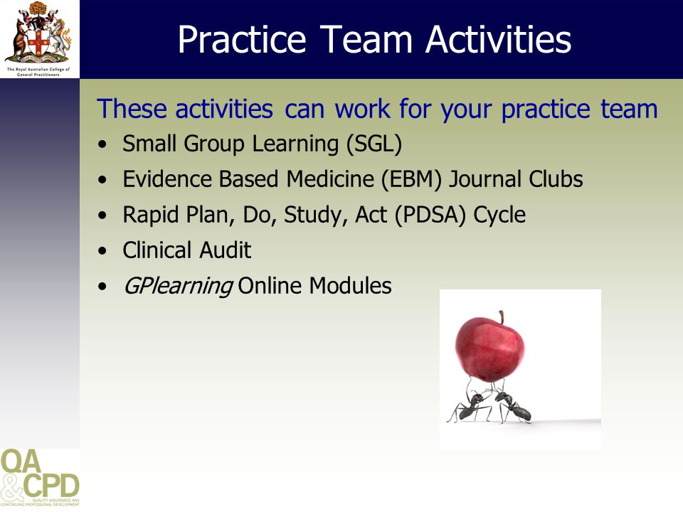 Practice Team Activities These activities can work for your practice team Small Group Learning (SGL) Evidence Based Medicine (EBM) Journal Clubs Rapid Plan, Do, Study, Act (PDSA) Cycle Clinical Audit GPlearning Online Modules