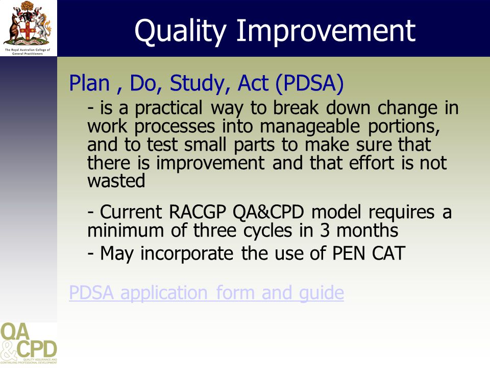 Quality Improvement Plan, Do, Study, Act (PDSA) - is a practical way to break down change in work processes into manageable portions, and to test small parts to make sure that there is improvement and that effort is not wasted - Current RACGP QA&CPD model requires a minimum of three cycles in 3 months - May incorporate the use of PEN CAT PDSA application form and guide