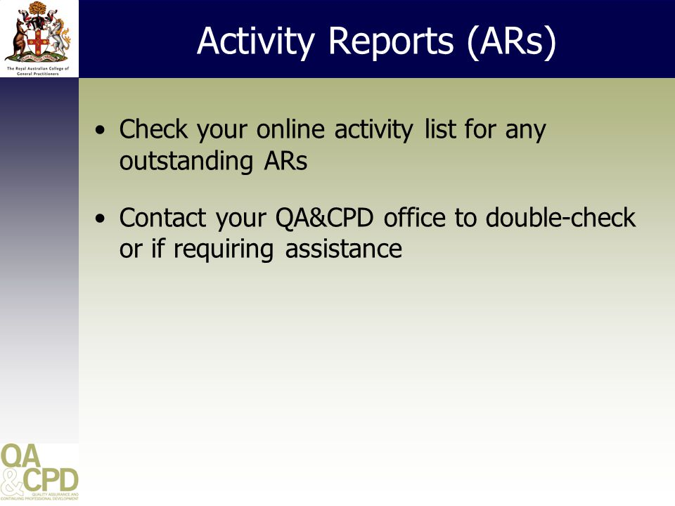 Activity Reports (ARs) Check your online activity list for any outstanding ARs Contact your QA&CPD office to double-check or if requiring assistance