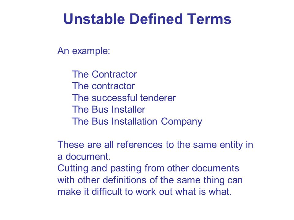 Unstable Defined Terms An example: The Contractor The contractor The successful tenderer The Bus Installer The Bus Installation Company These are all references to the same entity in a document.