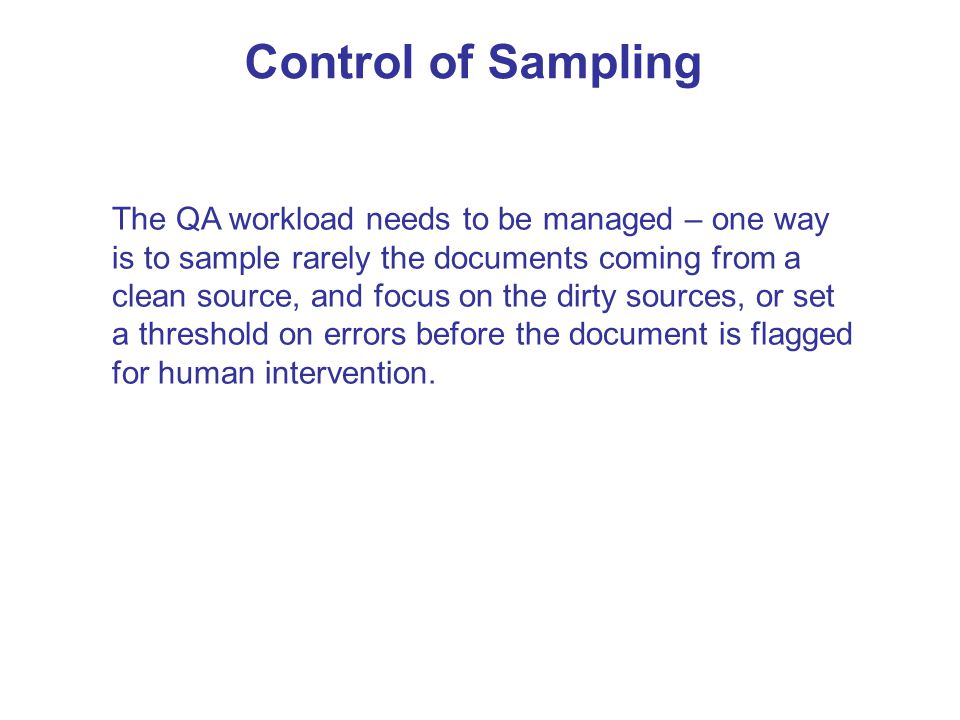 Control of Sampling The QA workload needs to be managed – one way is to sample rarely the documents coming from a clean source, and focus on the dirty sources, or set a threshold on errors before the document is flagged for human intervention.