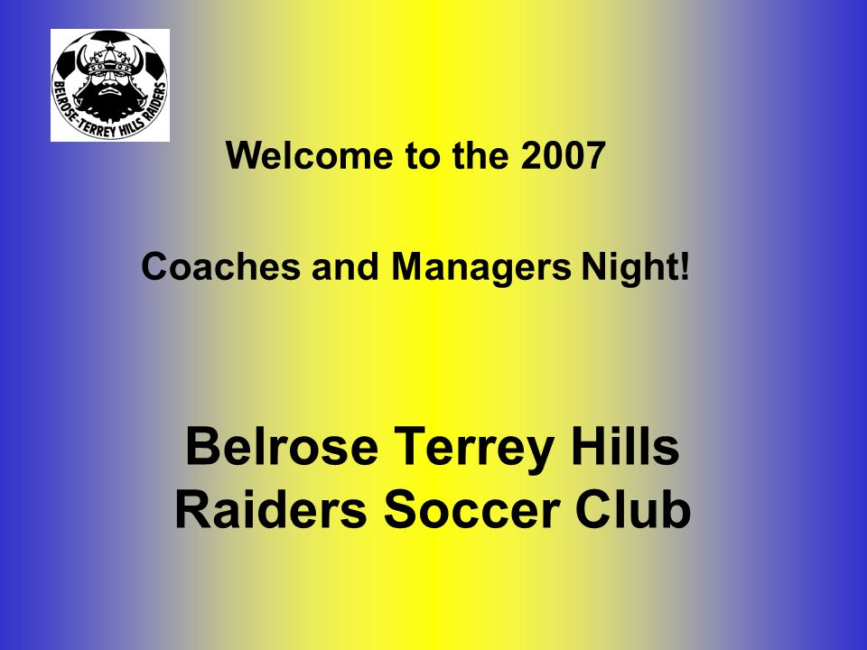 Belrose Terrey Hills Raiders Soccer Club Welcome to the 2007 Coaches and Managers Night!