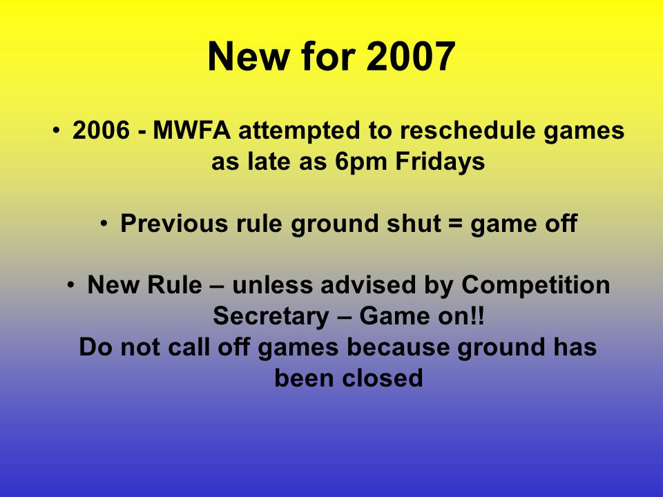 MWFA attempted to reschedule games as late as 6pm Fridays Previous rule ground shut = game off New Rule – unless advised by Competition Secretary – Game on!.