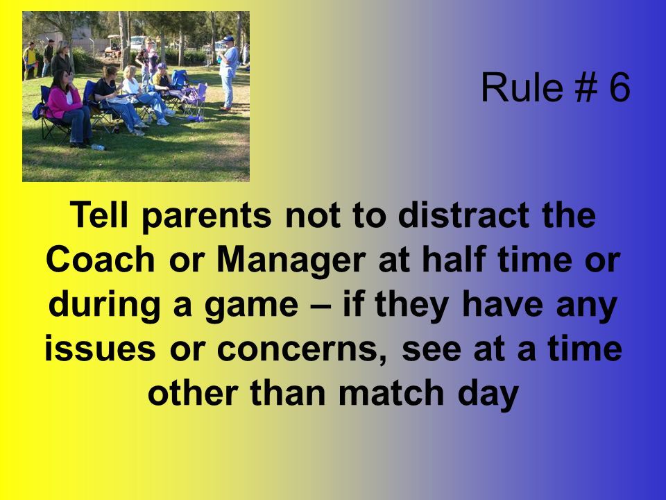 Tell parents not to distract the Coach or Manager at half time or during a game – if they have any issues or concerns, see at a time other than match