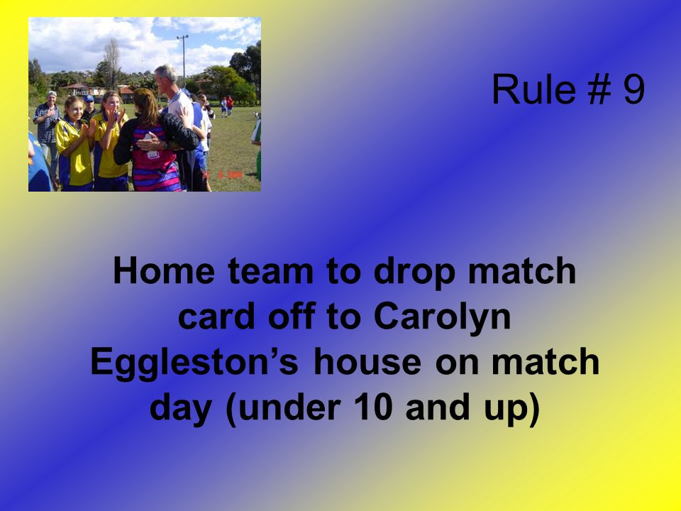 Home team to drop match card off to Carolyn Eggleston's house on match day (under 10 and up) Rule # 9