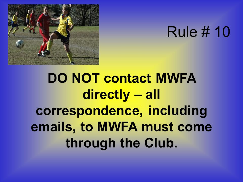 DO NOT contact MWFA directly – all correspondence, including emails, to MWFA must come through the Club.