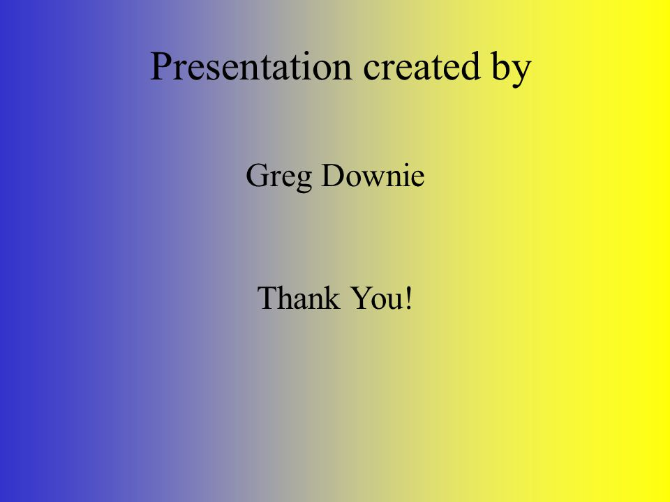 Presentation created by Greg Downie Thank You!