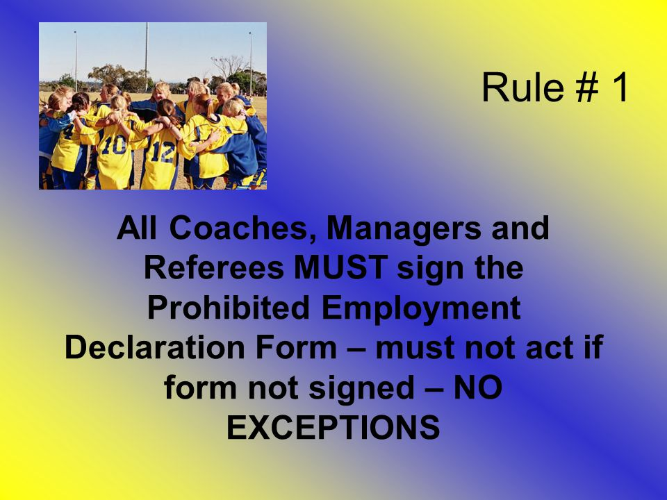 Rule # 1 All Coaches, Managers and Referees MUST sign the Prohibited Employment Declaration Form – must not act if form not signed – NO EXCEPTIONS
