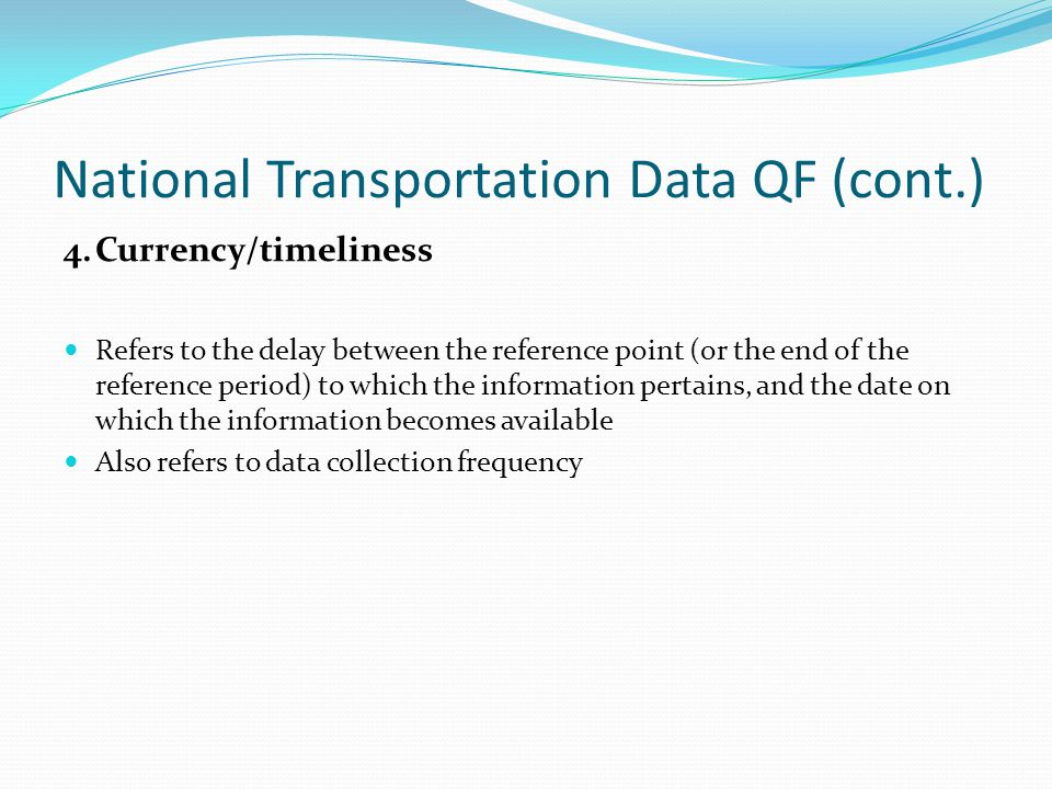 National Transportation Data QF (cont.) 4.Currency/timeliness Refers to the delay between the reference point (or the end of the reference period) to which the information pertains, and the date on which the information becomes available Also refers to data collection frequency