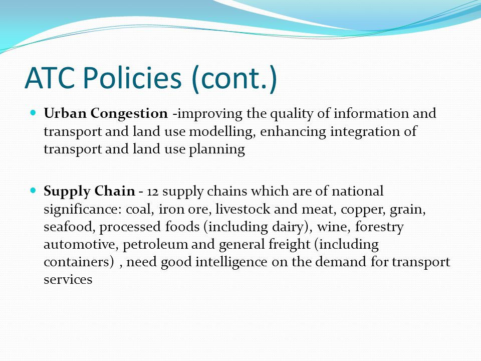 ATC Policies (cont.) Urban Congestion -improving the quality of information and transport and land use modelling, enhancing integration of transport and land use planning Supply Chain - 12 supply chains which are of national significance: coal, iron ore, livestock and meat, copper, grain, seafood, processed foods (including dairy), wine, forestry automotive, petroleum and general freight (including containers), need good intelligence on the demand for transport services