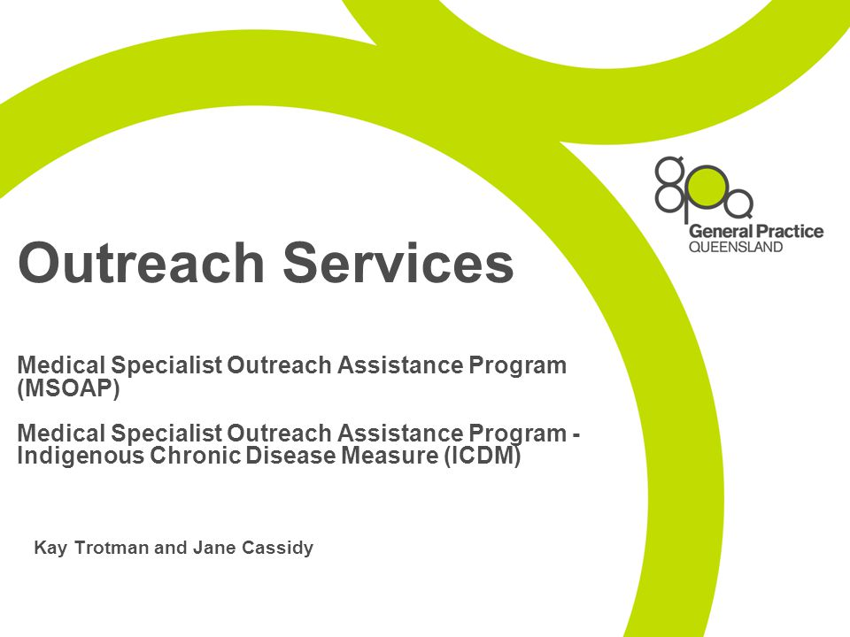 Outreach Services Medical Specialist Outreach Assistance Program (MSOAP) Medical Specialist Outreach Assistance Program - Indigenous Chronic Disease Measure (ICDM) Kay Trotman and Jane Cassidy