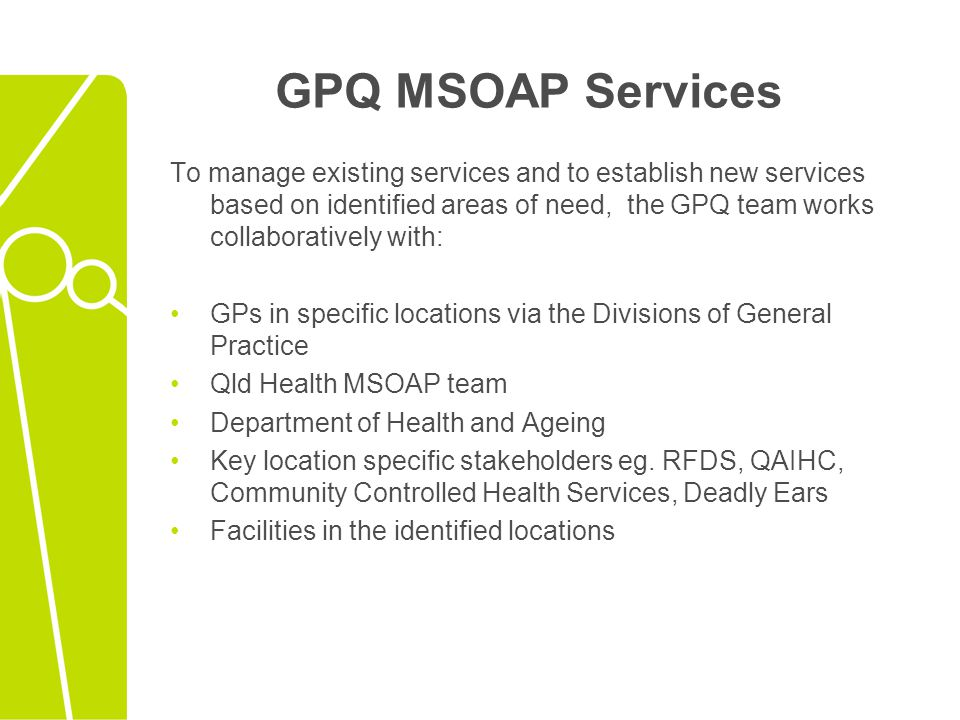 General Practice Queensland Proposed MSOAP 2010 - 2011 services MSOAP services are continuing from 2009 -2010, and any new services are to be approved by the MSOAP State Advisory Forum.