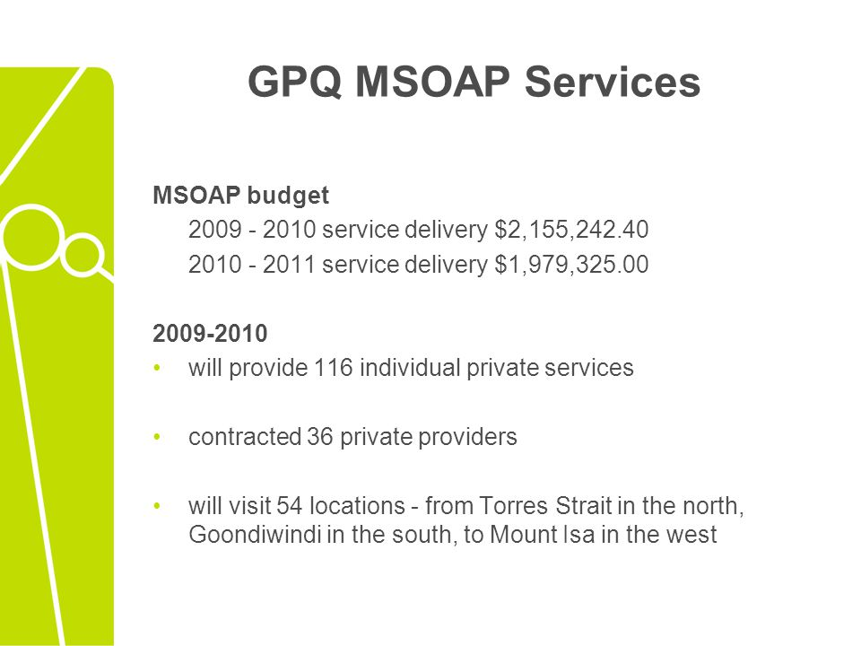 GPQ MSOAP Services MSOAP budget 2009 - 2010 service delivery $2,155,242.40 2010 - 2011 service delivery $1,979,325.00 2009-2010 will provide 116 individual private services contracted 36 private providers will visit 54 locations - from Torres Strait in the north, Goondiwindi in the south, to Mount Isa in the west